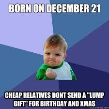 December Birthday Meme - born on december 21 cheap relatives dont send a lump gift for