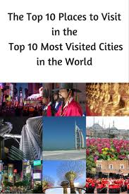 the top 10 places to visit in the top 10 most visited cities in
