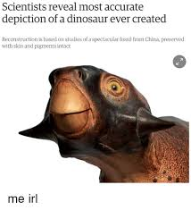 Dinosaurs Meme - scientists reveal most accurate depiction of a dinosaur ever created