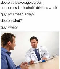 Meme Alcoholic Guy - dopl3r com memes doctor the average person consumes 11 alcoholic