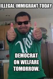 Take It Easy Mexican Meme - illegal immigrant today democrat on welfare tomorrow immigrant