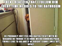 Bathroom Meme - i always thought it was weird that my dog followed me into the