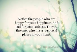 notice the who are happy for your happiness and sad for your