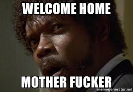 Welcome Home Meme - welcome home mother fucker angry samuel l jackson meme generator