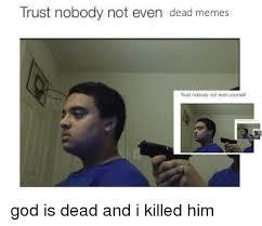 Dead Memes - trust nobody not even dead memes trust nobody not even yourself god