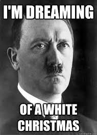 White Christmas Meme - i m dreaming of a white christmas hopeful hitler quickmeme
