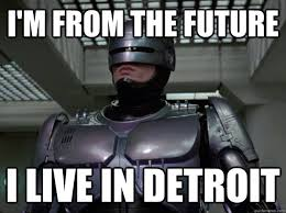 Detroit Meme - i m from the future i live in detroit robocop stylist quickmeme