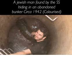 Jewish Meme - a jewish man found by the ss hiding in an abandoned bunker circa