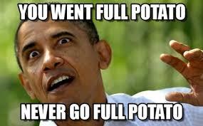 Meme Potato - you went full potato obama full potato meme on memegen
