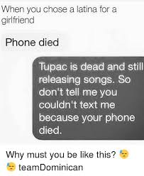 Phone Died Meme - when you chose a latina for a girlfriend phone died tupac is dead