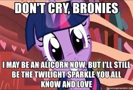 Bronies Meme - don t cry bronies i may be an alicorn now but i ll still be the