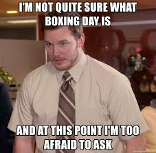 Boxing Day Meme - i m not quite sure what boxing day is and at this point i m too