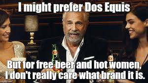 Meme Dos Equis - i might prefer dos equis but for free beer and hot women i don t