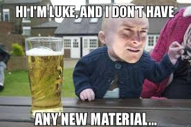 Luke Meme - hi i m luke and i don t have any new material drunk baby bear