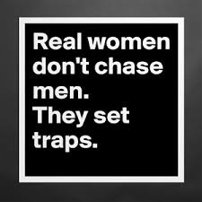 real women don t chase men they set traps museum quality