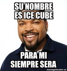 Ice Cube Meme - meme personalizado su nombre es ice cube para mi siempre sera