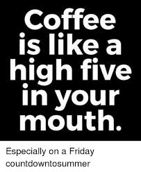 Friday Coffee Meme - coffee is like a high five in your mouth especially on a friday