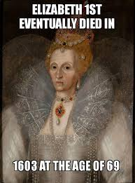 Elizabeth Meme - elizabeth 1st eventually died in 1603 at the age of 69 make a meme