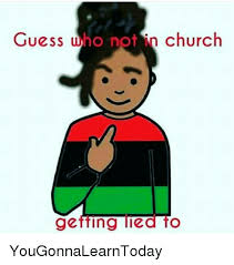 Meme I Lied - guess who not in church getting lied to yougonnalearntoday meme on