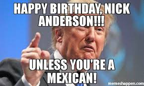 Anderson Meme - happy birthday nick anderson unless you re a mexican meme
