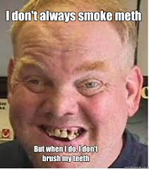 Meth Meme - dont always smoke meth but when i do i dont brush my teeth meth