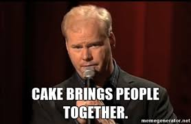 2 Picture Meme Generator - jim gaffigan cake cake brings people together jim gaffigan standup