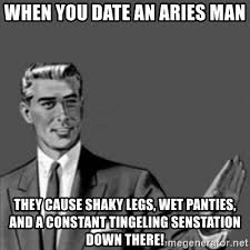 Wet Panties Meme - when you date an aries man they cause shaky legs wet panties and a