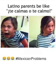 Memes Latinos - latino parents be like ite calmas o te calmo