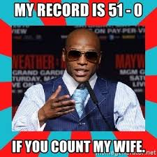 Floyd Mayweather Meme - my record is 51 0 if you count my wife floyd mayweather meme