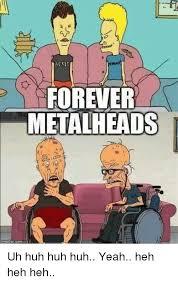 Uh Huh Meme - forever metalheads p com uh huh huh huh yeah heh heh heh huh meme