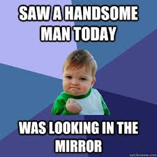 Handsome Meme - saw a handsome man today was looking in the mirror success kid