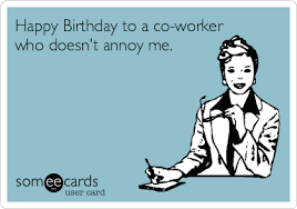 Annoying Coworker Meme - happy birthday to a co worker who doesn t annoy me workplace ecard