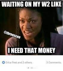 I Need Money Meme - waiting on my w2like scee i need that money erica peat and 2
