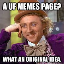 Uf Memes - a uf memes page what an original idea condescending wonka