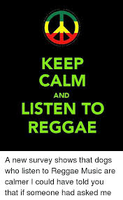 Reggae Meme - keep calm and listen to reggae a new survey shows that dogs who