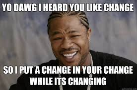 Memes About Change - yo dawg i heard you like change so i put a change in your change