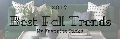 Trends Decor 2017 Best Fall Trends My Favorite Fall Home Decor And Fashion