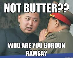 Gordon Ramsay Meme - not butter who are you gordon ramsay hungry kim jong un