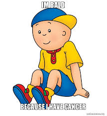 I Have Cancer Meme - im bald because i have cancer caillou has cancer make a meme