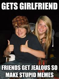 Stupid Friends Meme - gets girlfriend friends get jealous so make stupid memes scumbag