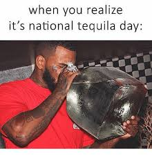 Funny Tequila Memes - when you realize it s national tequila day funny meme on me me