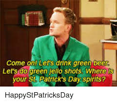 St Patricks Day Funny Memes - come on lets drink green bee let s do green jello shots where your