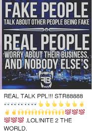 Fake People Memes - fake people talk about other people being fake real people worry