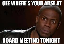 Board Meeting Meme - gee where s your arse at board meeting tonight meme kevin hart