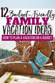 family vacation ideas on a budget how to plan a vacation on a budget 12 vacation ideas busy budgeter