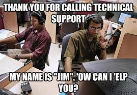 Tech Support Memes - thank you for calling technical support my name is jim ow can i