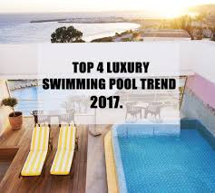 Design Trends In 2017 What U0027s Hottest Top 4 Luxury Swimming Pool Trends In 2017 Ant