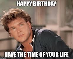 Happy Birthday Meme Creator - patrick swayze meme generator imgflip pinteres