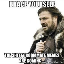 Roommate Memes - brace yourself the shitty roommate memes are coming prepare