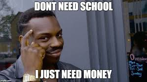 I Need Money Meme - dont need school i just need money meme